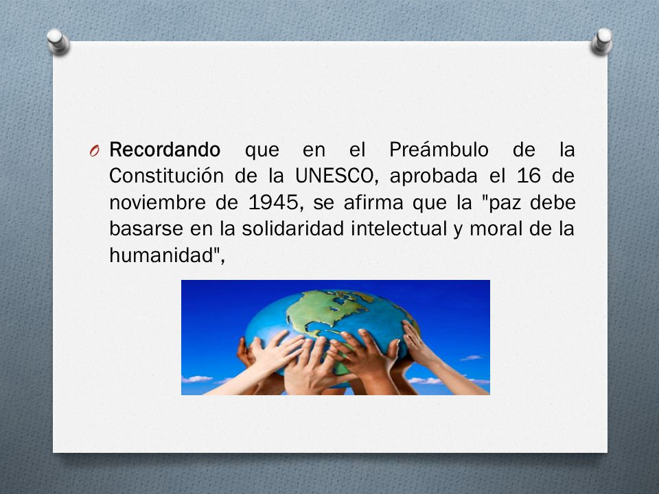 Recordando que en el Preámbulo de la Constitución de la UNESCO, aprobada el 16 de noviembre de 1945, se afirma que la paz debe basarse en la solidaridad intelectual y moral de la humanidad ,