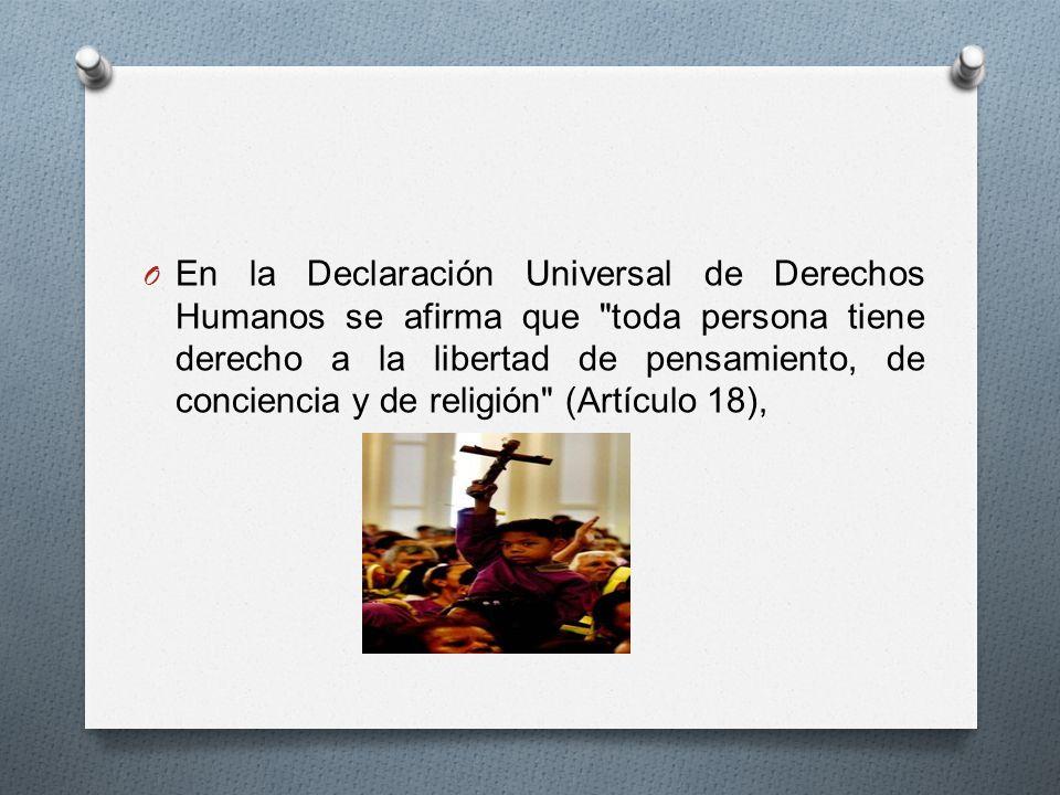 En la Declaración Universal de Derechos Humanos se afirma que toda persona tiene derecho a la libertad de pensamiento, de conciencia y de religión (Artículo 18),