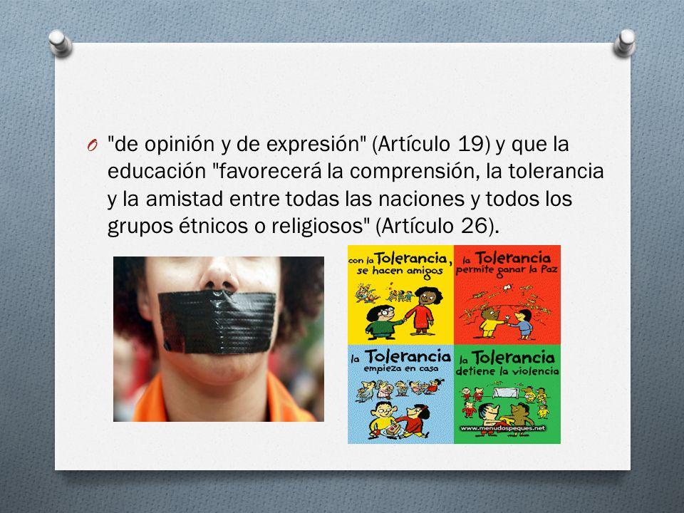 de opinión y de expresión (Artículo 19) y que la educación favorecerá la comprensión, la tolerancia y la amistad entre todas las naciones y todos los grupos étnicos o religiosos (Artículo 26).