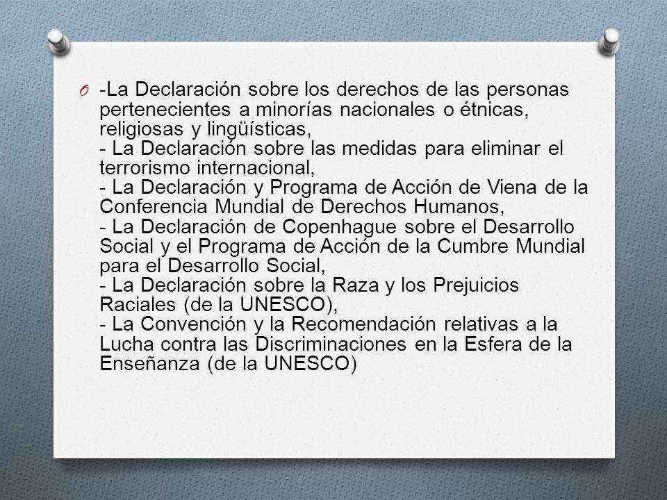 -La Declaración sobre los derechos de las personas pertenecientes a minorías nacionales o étnicas, religiosas y lingüísticas, - La Declaración sobre las medidas para eliminar el terrorismo internacional, - La Declaración y Programa de Acción de Viena de la Conferencia Mundial de Derechos Humanos, - La Declaración de Copenhague sobre el Desarrollo Social y el Programa de Acción de la Cumbre Mundial para el Desarrollo Social, - La Declaración sobre la Raza y los Prejuicios Raciales (de la UNESCO), - La Convención y la Recomendación relativas a la Lucha contra las Discriminaciones en la Esfera de la Enseñanza (de la UNESCO)
