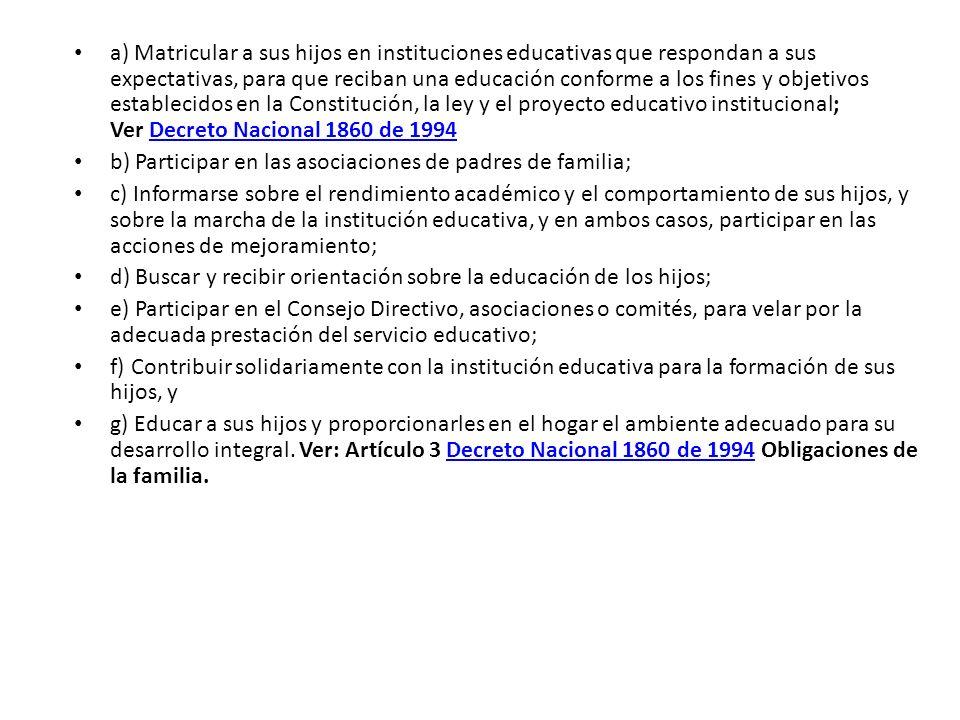 a) Matricular a sus hijos en instituciones educativas que respondan a sus expectativas, para que reciban una educación conforme a los fines y objetivos establecidos en la Constitución, la ley y el proyecto educativo institucional; Ver Decreto Nacional 1860 de 1994