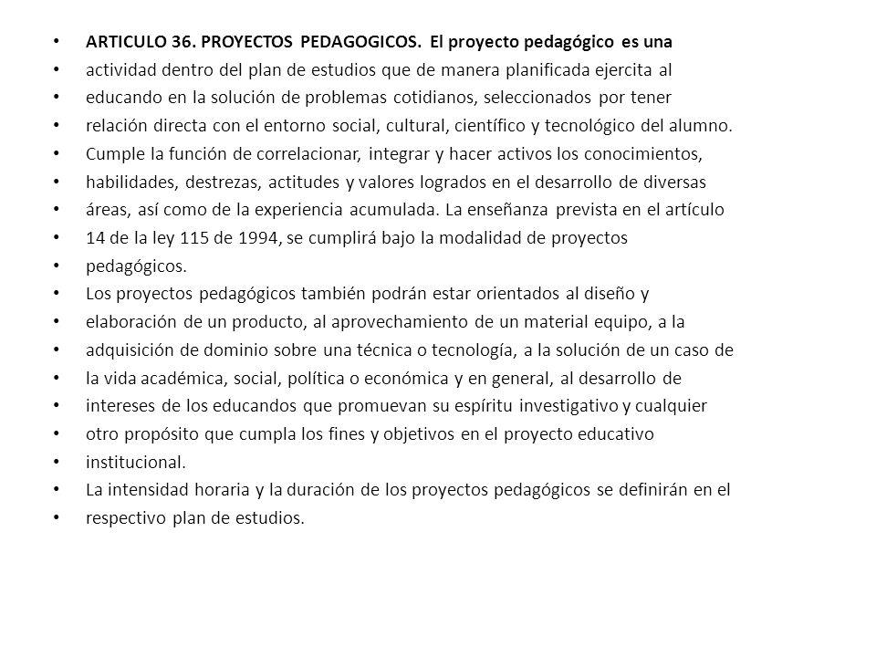 ARTICULO 36. PROYECTOS PEDAGOGICOS. El proyecto pedagógico es una