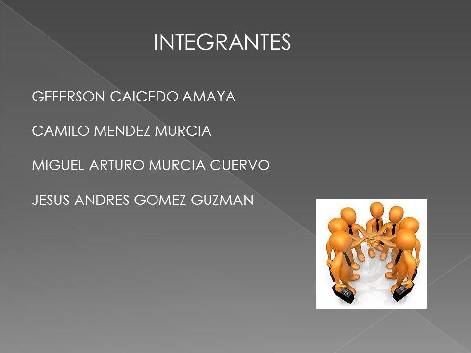 INTEGRANTES GEFERSON CAICEDO AMAYA CAMILO MENDEZ MURCIA MIGUEL ARTURO MURCIA CUERVO JESUS ANDRES GOMEZ GUZMAN