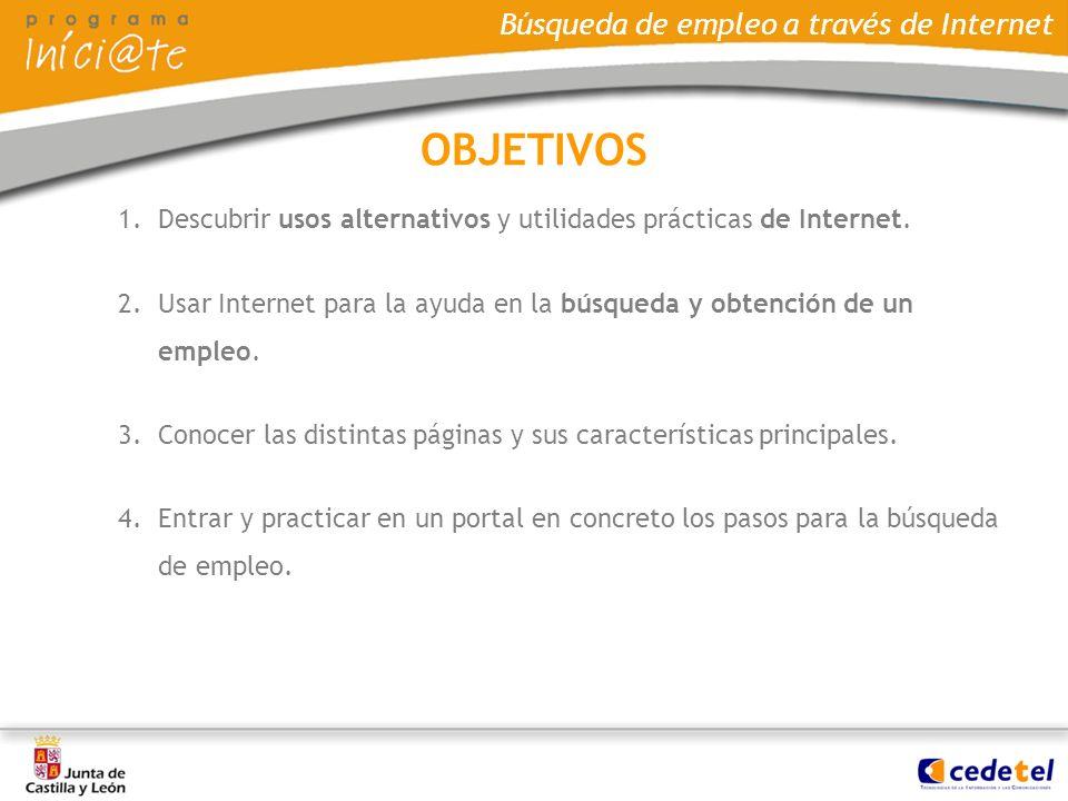 OBJETIVOS Descubrir usos alternativos y utilidades prácticas de Internet. Usar Internet para la ayuda en la búsqueda y obtención de un empleo.