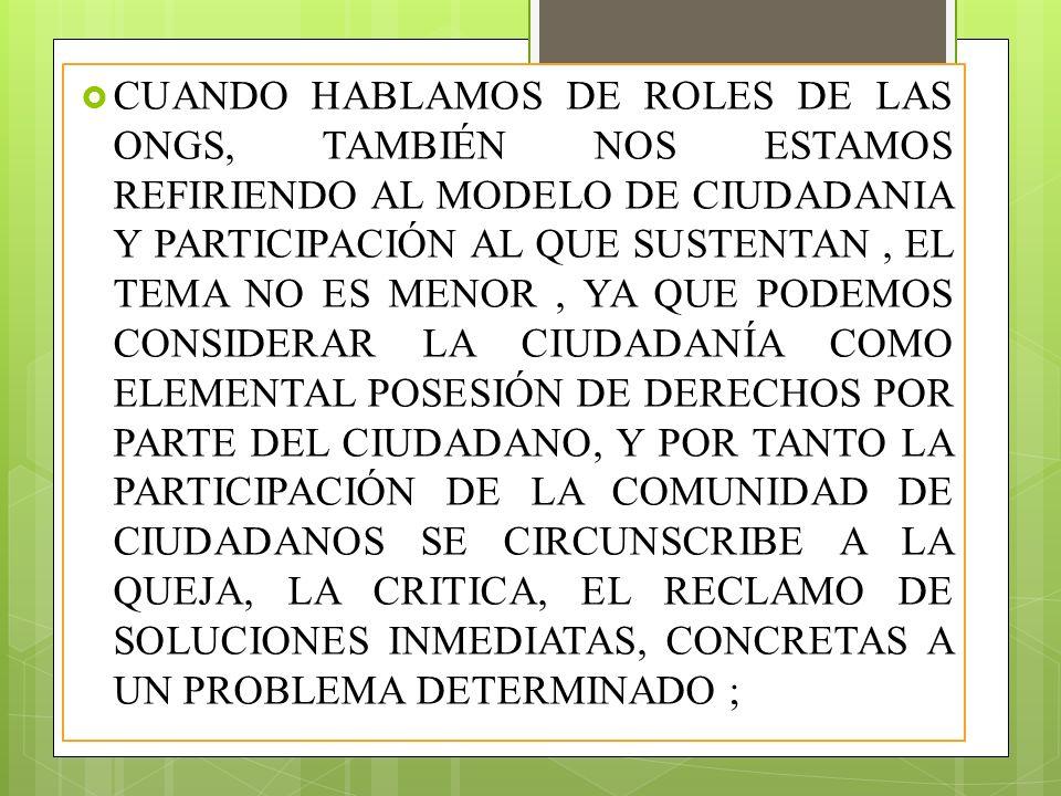CUANDO HABLAMOS DE ROLES DE LAS ONGS, TAMBIÉN NOS ESTAMOS REFIRIENDO AL MODELO DE CIUDADANIA Y PARTICIPACIÓN AL QUE SUSTENTAN , EL TEMA NO ES MENOR , YA QUE PODEMOS CONSIDERAR LA CIUDADANÍA COMO ELEMENTAL POSESIÓN DE DERECHOS POR PARTE DEL CIUDADANO, Y POR TANTO LA PARTICIPACIÓN DE LA COMUNIDAD DE CIUDADANOS SE CIRCUNSCRIBE A LA QUEJA, LA CRITICA, EL RECLAMO DE SOLUCIONES INMEDIATAS, CONCRETAS A UN PROBLEMA DETERMINADO ;
