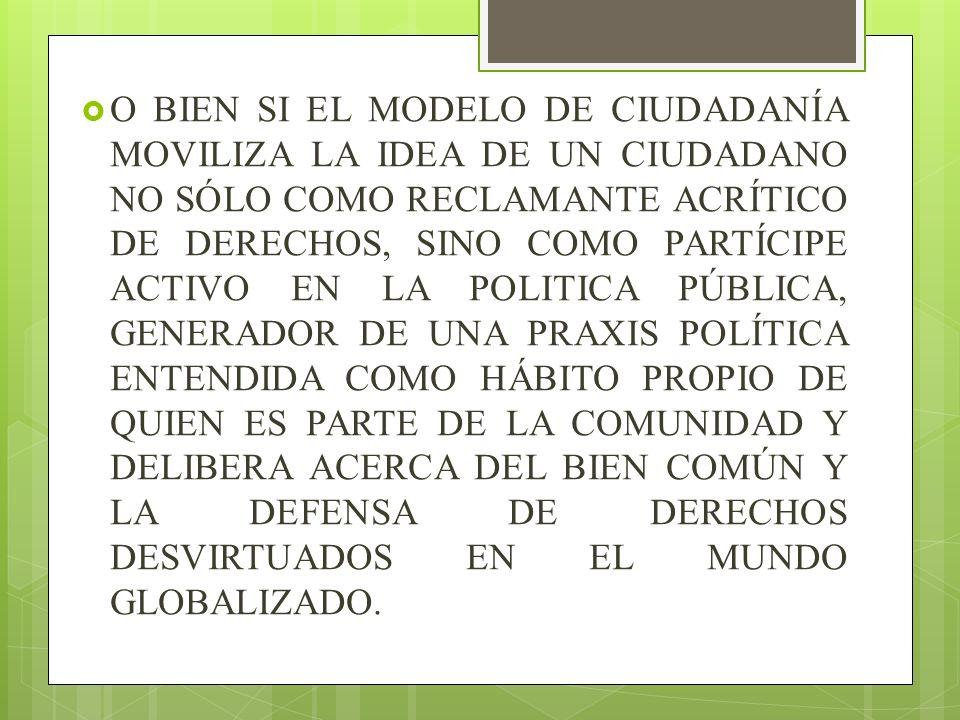 O BIEN SI EL MODELO DE CIUDADANÍA MOVILIZA LA IDEA DE UN CIUDADANO NO SÓLO COMO RECLAMANTE ACRÍTICO DE DERECHOS, SINO COMO PARTÍCIPE ACTIVO EN LA POLITICA PÚBLICA, GENERADOR DE UNA PRAXIS POLÍTICA ENTENDIDA COMO HÁBITO PROPIO DE QUIEN ES PARTE DE LA COMUNIDAD Y DELIBERA ACERCA DEL BIEN COMÚN Y LA DEFENSA DE DERECHOS DESVIRTUADOS EN EL MUNDO GLOBALIZADO.