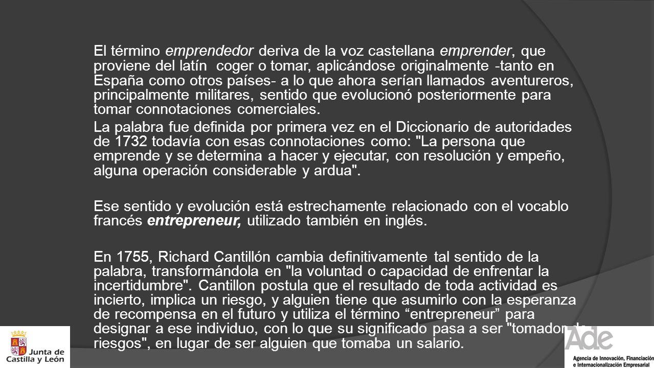 El término emprendedor deriva de la voz castellana emprender, que proviene del latín coger o tomar, aplicándose originalmente -tanto en España como otros países- a lo que ahora serían llamados aventureros, principalmente militares, sentido que evolucionó posteriormente para tomar connotaciones comerciales.