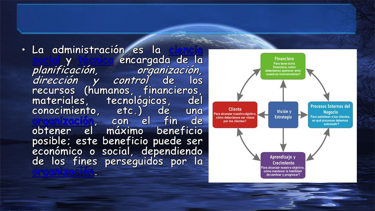 La administración es la ciencia social y técnica encargada de la planificación, organización, dirección y control de los recursos (humanos, financieros, materiales, tecnológicos, del conocimiento, etc.) de una organización, con el fin de obtener el máximo beneficio posible; este beneficio puede ser económico o social, dependiendo de los fines perseguidos por la organización.