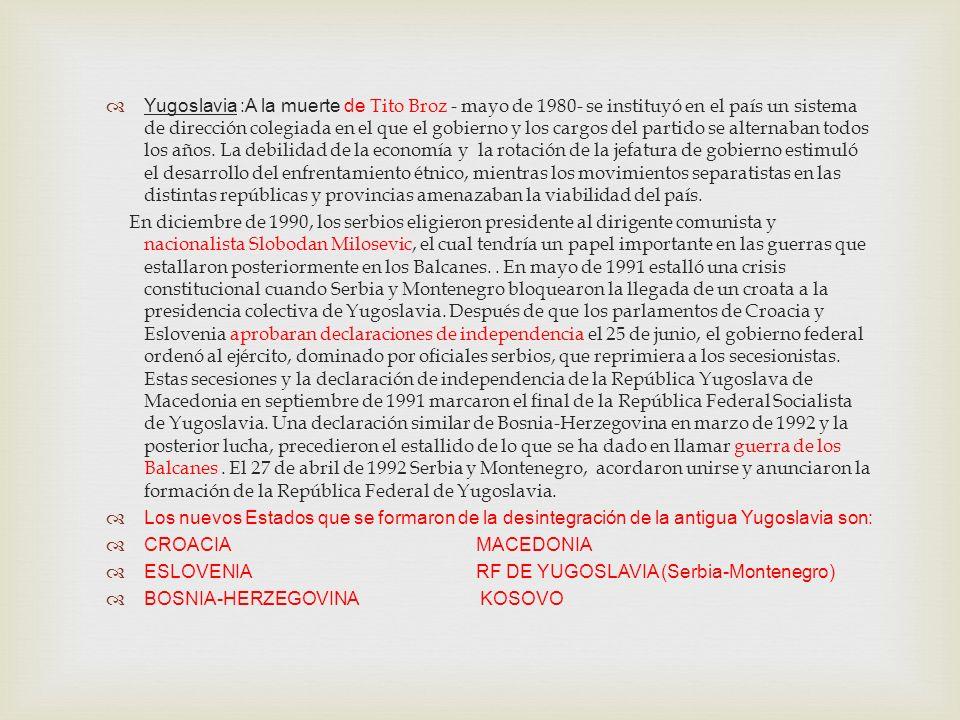 Yugoslavia :A la muerte de Tito Broz - mayo de 1980- se instituyó en el país un sistema de dirección colegiada en el que el gobierno y los cargos del partido se alternaban todos los años. La debilidad de la economía y la rotación de la jefatura de gobierno estimuló el desarrollo del enfrentamiento étnico, mientras los movimientos separatistas en las distintas repúblicas y provincias amenazaban la viabilidad del país.