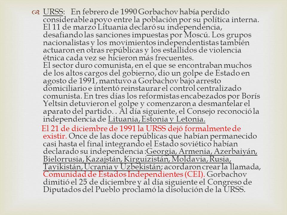 URSS: En febrero de 1990 Gorbachov había perdido considerable apoyo entre la población por su política interna. El 11 de marzo Lituania declaró su independencia, desafiando las sanciones impuestas por Moscú. Los grupos nacionalistas y los movimientos independentistas también actuaron en otras repúblicas y los estallidos de violencia étnica cada vez se hicieron más frecuentes. El sector duro comunista, en el que se encontraban muchos de los altos cargos del gobierno, dio un golpe de Estado en agosto de 1991, mantuvo a Gorbachov bajo arresto domiciliario e intentó reinstaurar el control centralizado comunista. En tres días los reformistas encabezados por Borís Yeltsin detuvieron el golpe y comenzaron a desmantelar el aparato del partido. . Al día siguiente, el Consejo reconoció la independencia de Lituania, Estonia y Letonia.
