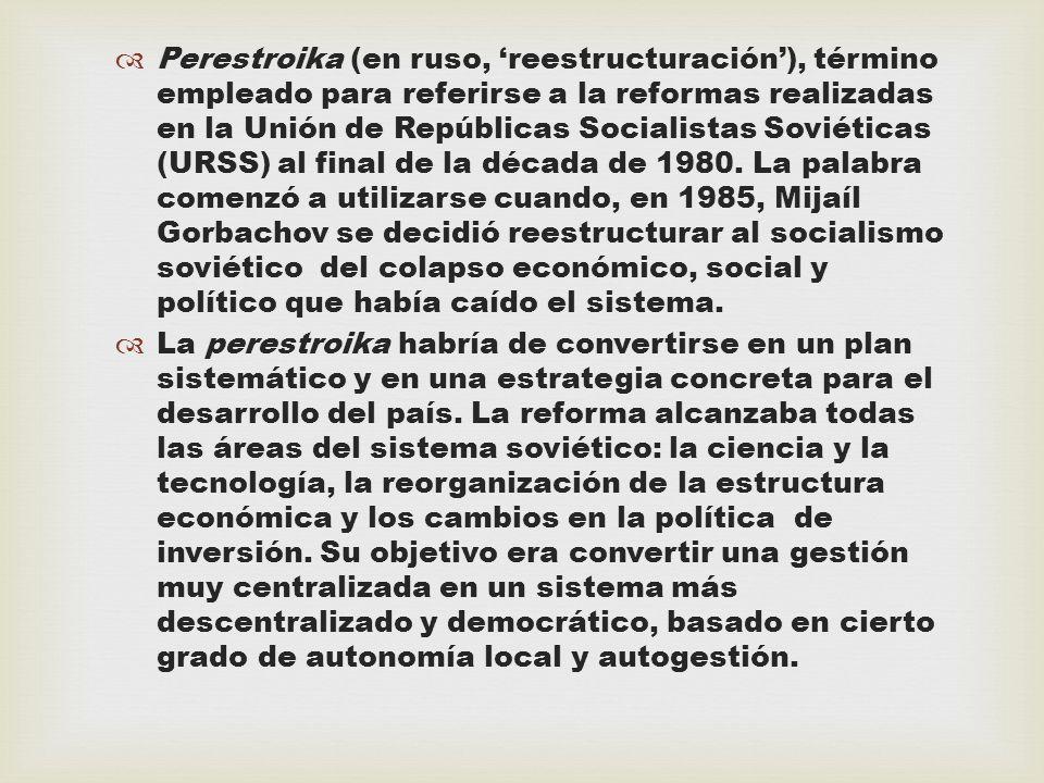 Perestroika (en ruso, 'reestructuración'), término empleado para referirse a la reformas realizadas en la Unión de Repúblicas Socialistas Soviéticas (URSS) al final de la década de 1980. La palabra comenzó a utilizarse cuando, en 1985, Mijaíl Gorbachov se decidió reestructurar al socialismo soviético del colapso económico, social y político que había caído el sistema.
