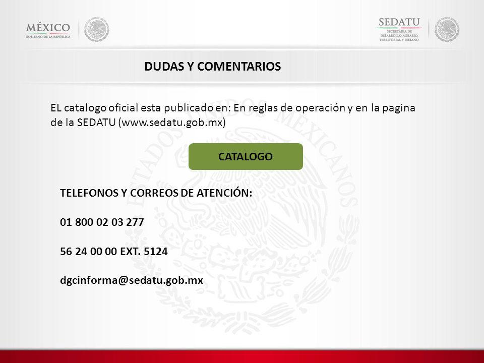 DUDAS Y COMENTARIOS EL catalogo oficial esta publicado en: En reglas de operación y en la pagina de la SEDATU (www.sedatu.gob.mx)
