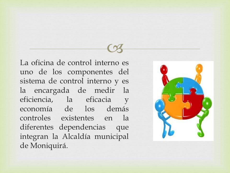 La oficina de control interno es uno de los componentes del sistema de control interno y es la encargada de medir la eficiencia, la eficacia y economía de los demás controles existentes en la diferentes dependencias que integran la Alcaldía municipal de Moniquirá.