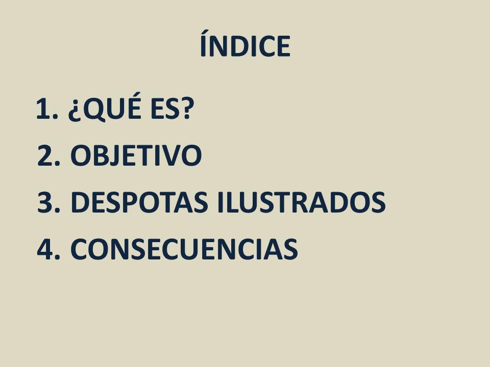 ÍNDICE 1. ¿QUÉ ES 2. OBJETIVO 3. DESPOTAS ILUSTRADOS 4. CONSECUENCIAS
