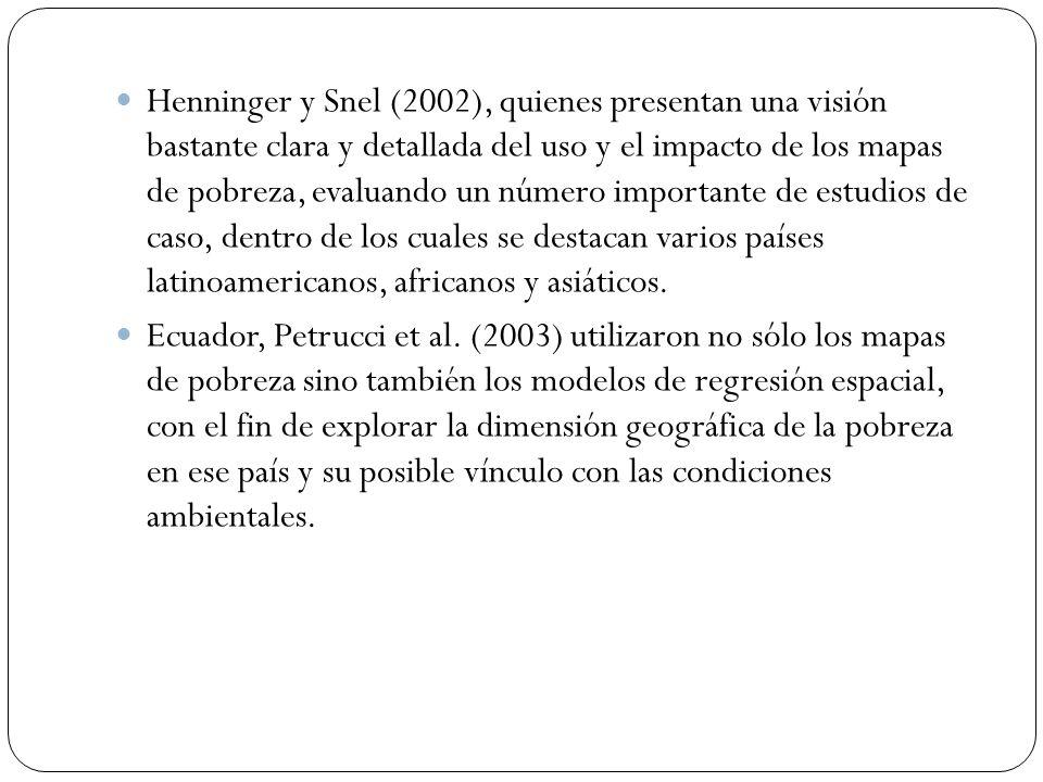 Henninger y Snel (2002), quienes presentan una visión bastante clara y detallada del uso y el impacto de los mapas de pobreza, evaluando un número importante de estudios de caso, dentro de los cuales se destacan varios países latinoamericanos, africanos y asiáticos.