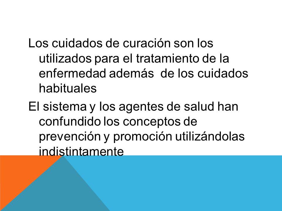 Los cuidados de curación son los utilizados para el tratamiento de la enfermedad además de los cuidados habituales El sistema y los agentes de salud han confundido los conceptos de prevención y promoción utilizándolas indistintamente
