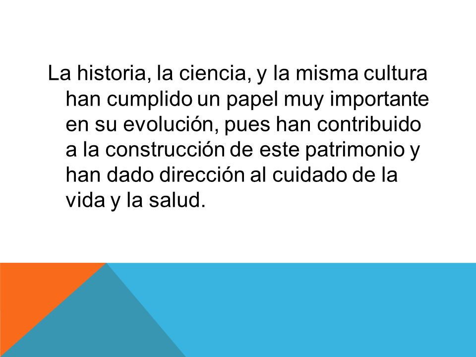 La historia, la ciencia, y la misma cultura han cumplido un papel muy importante en su evolución, pues han contribuido a la construcción de este patrimonio y han dado dirección al cuidado de la vida y la salud.