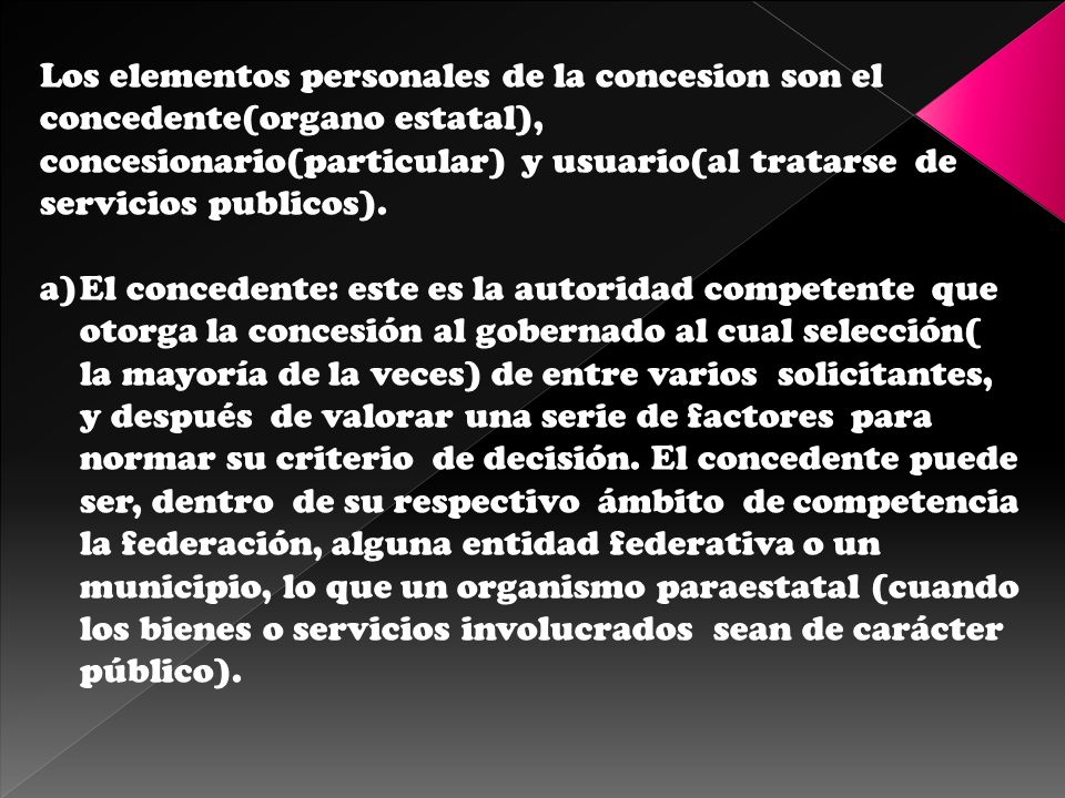 Los elementos personales de la concesion son el concedente(organo estatal), concesionario(particular) y usuario(al tratarse de servicios publicos).