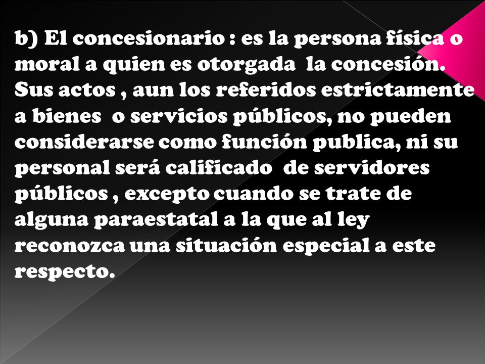b) El concesionario : es la persona física o moral a quien es otorgada la concesión.