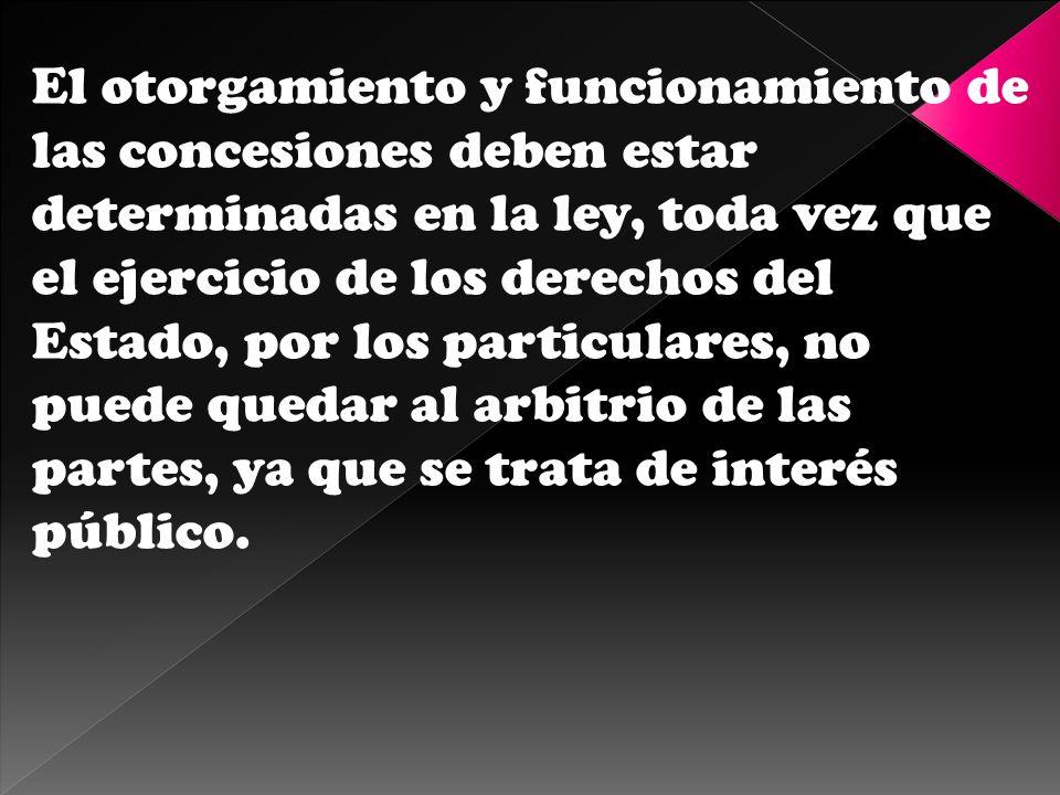 El otorgamiento y funcionamiento de las concesiones deben estar determinadas en la ley, toda vez que el ejercicio de los derechos del Estado, por los particulares, no puede quedar al arbitrio de las partes, ya que se trata de interés público.