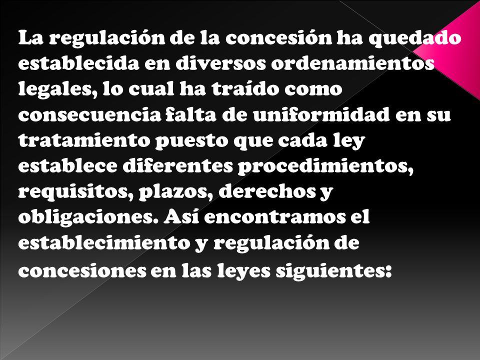 La regulación de la concesión ha quedado establecida en diversos ordenamientos legales, lo cual ha traído como consecuencia falta de uniformidad en su tratamiento puesto que cada ley establece diferentes procedimientos, requisitos, plazos, derechos y obligaciones.