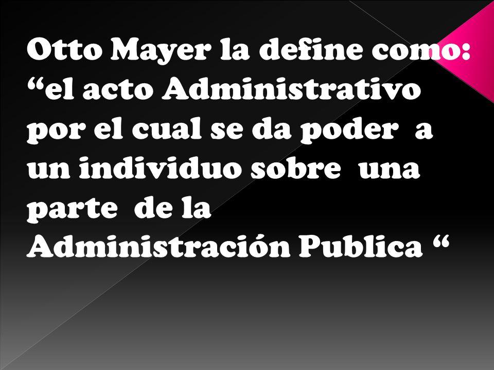 Otto Mayer la define como: el acto Administrativo por el cual se da poder a un individuo sobre una parte de la Administración Publica