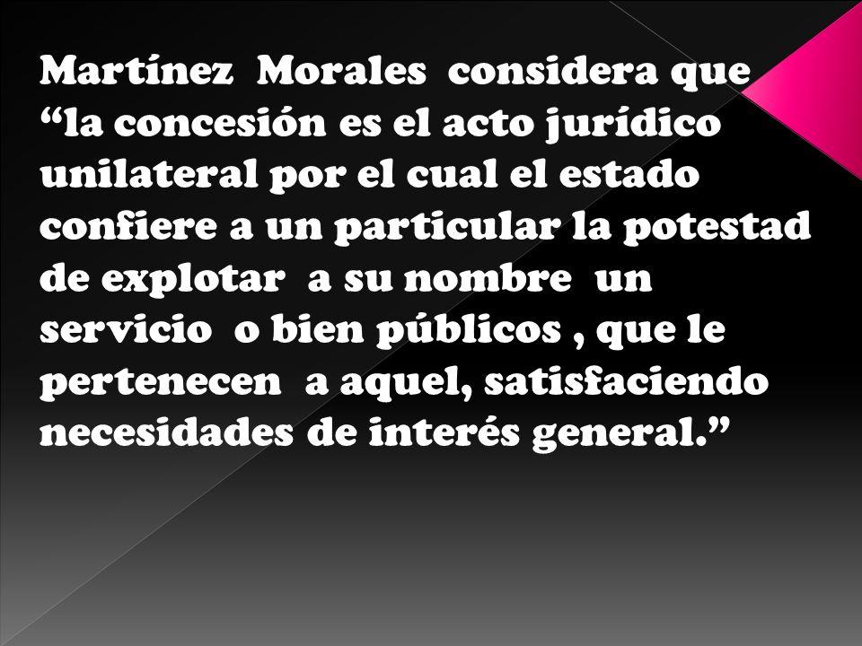 Martínez Morales considera que la concesión es el acto jurídico unilateral por el cual el estado confiere a un particular la potestad de explotar a su nombre un servicio o bien públicos , que le pertenecen a aquel, satisfaciendo necesidades de interés general.