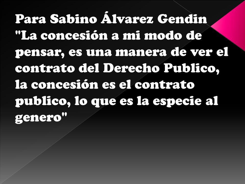 Para Sabino Álvarez Gendin La concesión a mi modo de pensar, es una manera de ver el contrato del Derecho Publico, la concesión es el contrato publico, lo que es la especie al genero