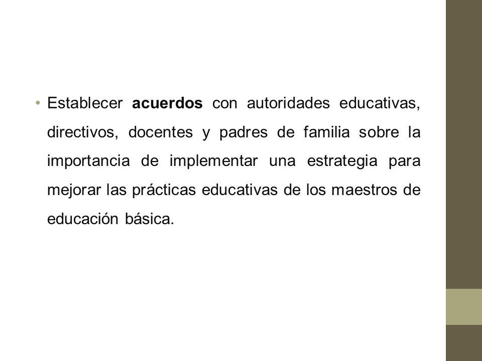 Establecer acuerdos con autoridades educativas, directivos, docentes y padres de familia sobre la importancia de implementar una estrategia para mejorar las prácticas educativas de los maestros de educación básica.