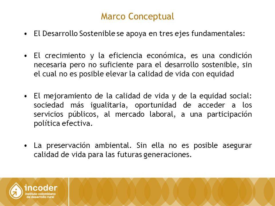 Marco Conceptual El Desarrollo Sostenible se apoya en tres ejes fundamentales: