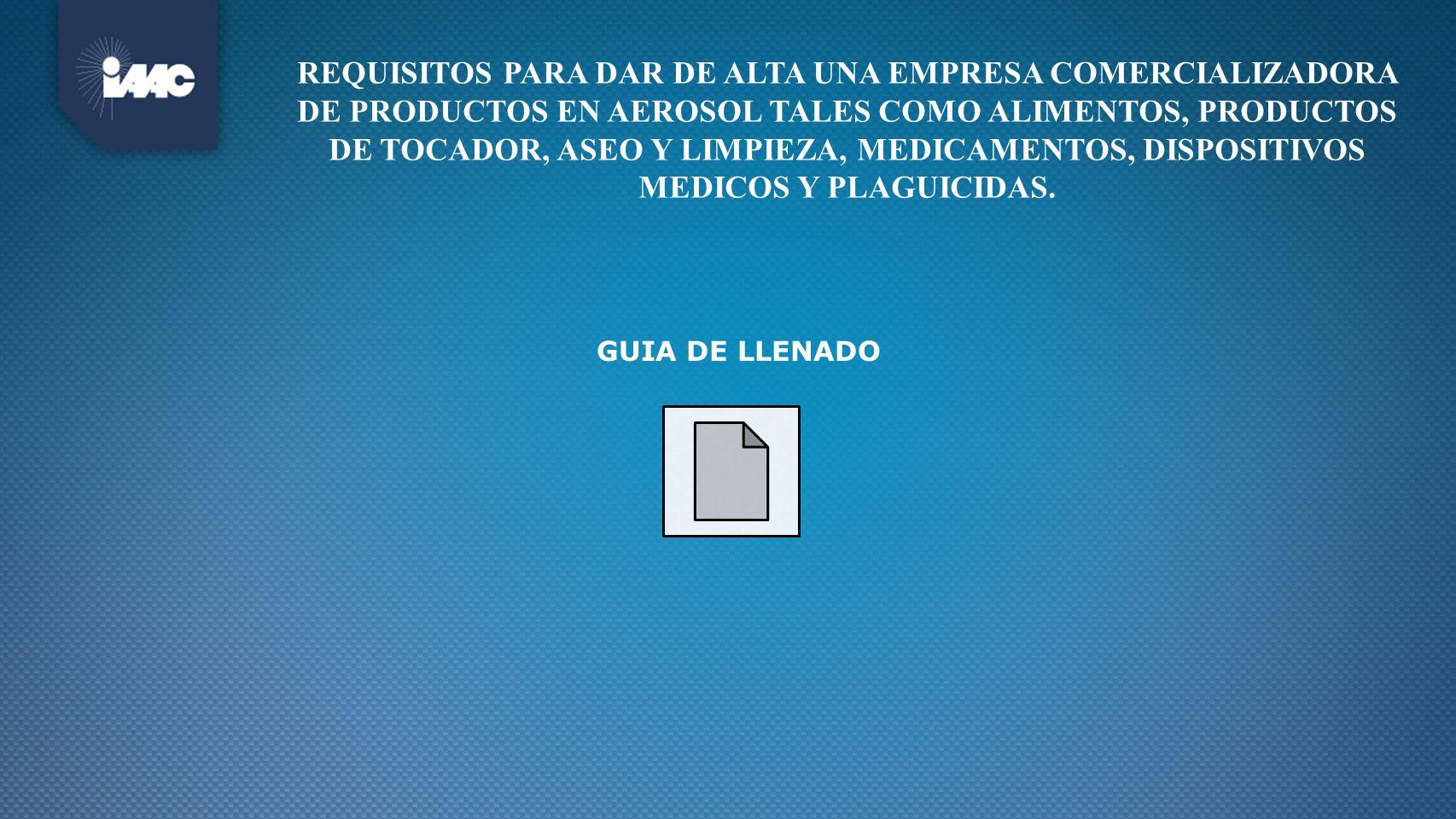 REQUISITOS PARA DAR DE ALTA UNA EMPRESA COMERCIALIZADORA DE PRODUCTOS EN AEROSOL TALES COMO ALIMENTOS, PRODUCTOS DE TOCADOR, ASEO Y LIMPIEZA, MEDICAMENTOS, DISPOSITIVOS MEDICOS Y PLAGUICIDAS.