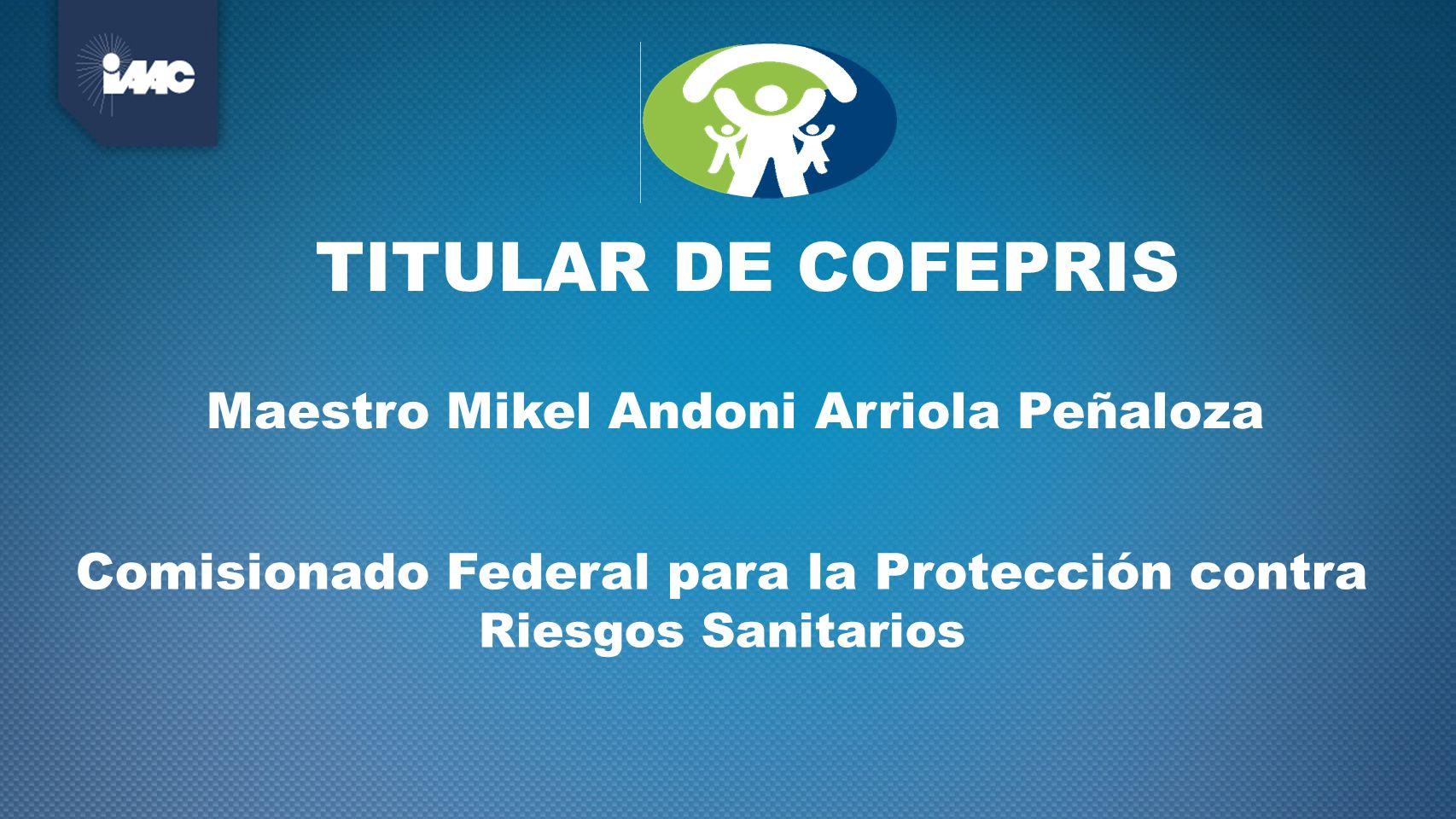 TITULAR DE COFEPRIS Maestro Mikel Andoni Arriola Peñaloza