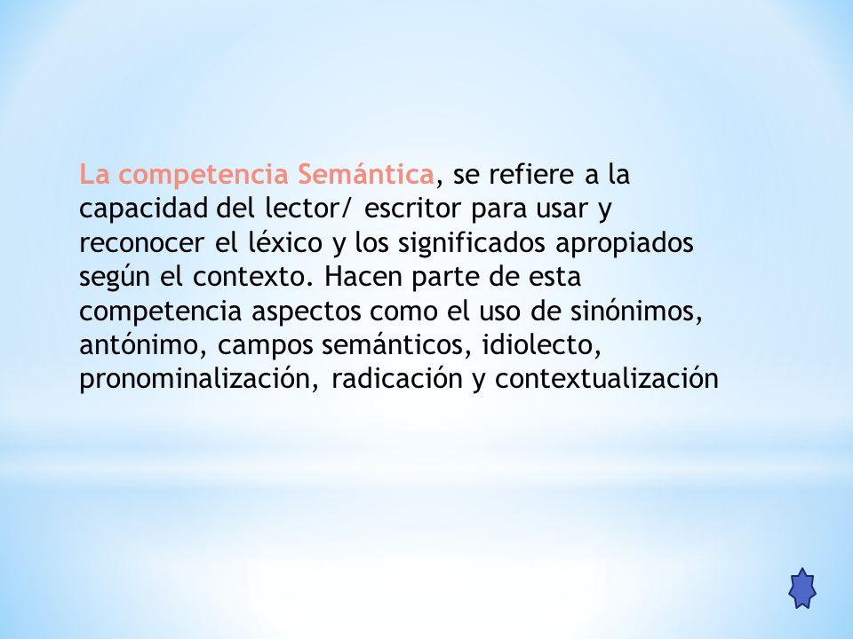 La competencia Semántica, se refiere a la capacidad del lector/ escritor para usar y