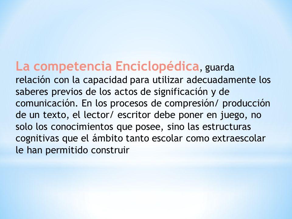 La competencia Enciclopédica, guarda relación con la capacidad para utilizar adecuadamente los saberes previos de los actos de significación y de comunicación.