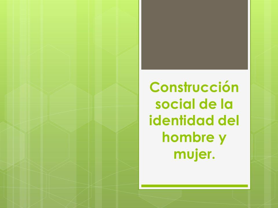Construcción social de la identidad del hombre y mujer.