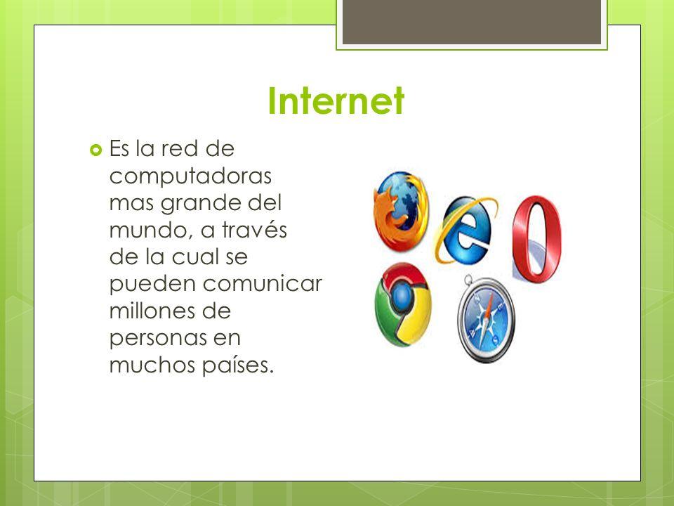 Internet Es la red de computadoras mas grande del mundo, a través de la cual se pueden comunicar millones de personas en muchos países.