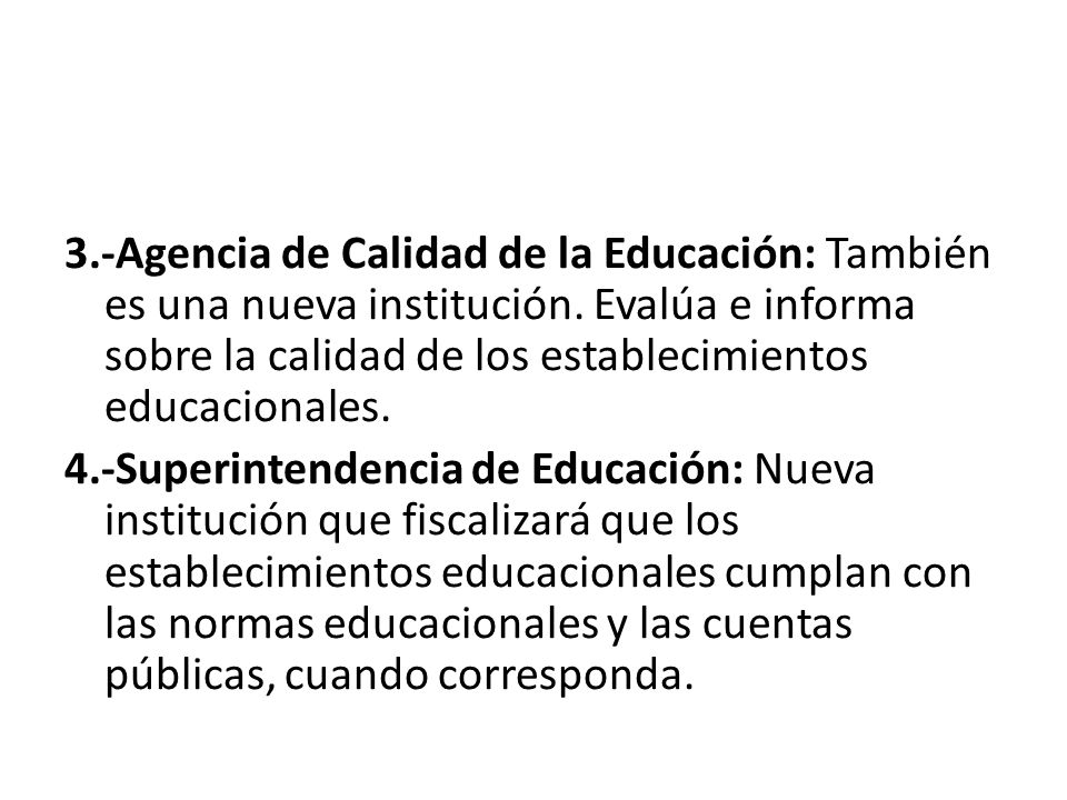 3.-Agencia de Calidad de la Educación: También es una nueva institución. Evalúa e informa sobre la calidad de los establecimientos educacionales.