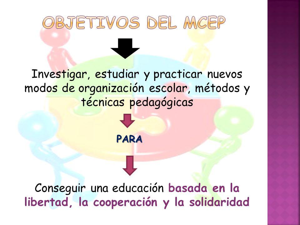 objetivos del MCEP Investigar, estudiar y practicar nuevos modos de organización escolar, métodos y técnicas pedagógicas.
