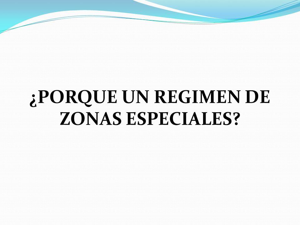 ¿PORQUE UN REGIMEN DE ZONAS ESPECIALES