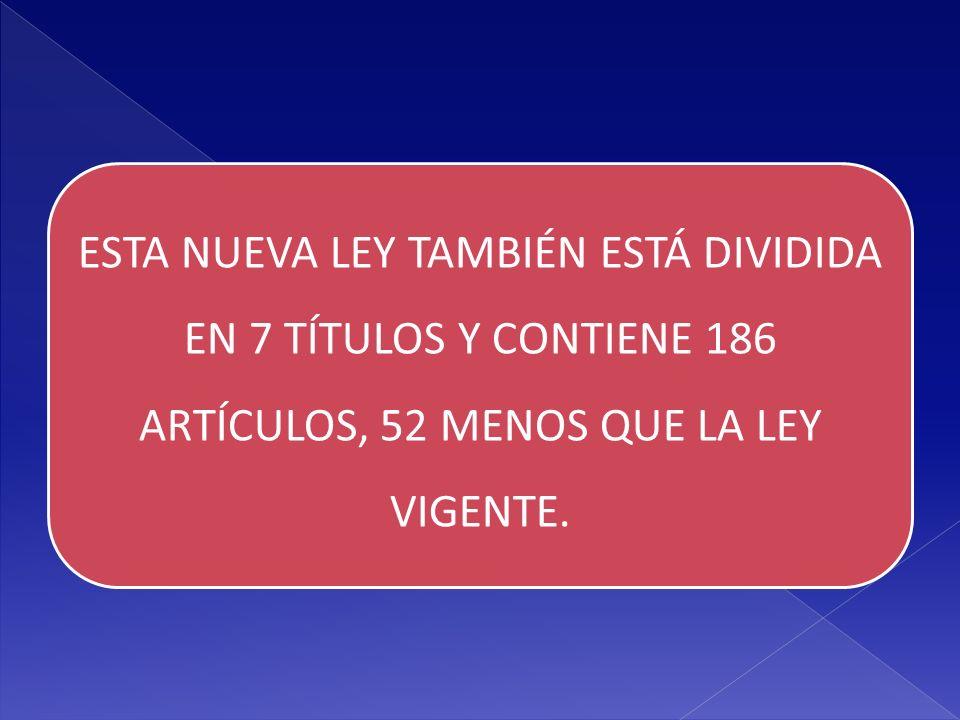 ESTA NUEVA LEY TAMBIÉN ESTÁ DIVIDIDA EN 7 TÍTULOS Y CONTIENE 186 ARTÍCULOS, 52 MENOS QUE LA LEY VIGENTE.