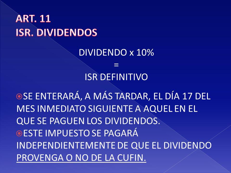 ART. 11 ISR. DIVIDENDOS DIVIDENDO x 10% = ISR DEFINITIVO