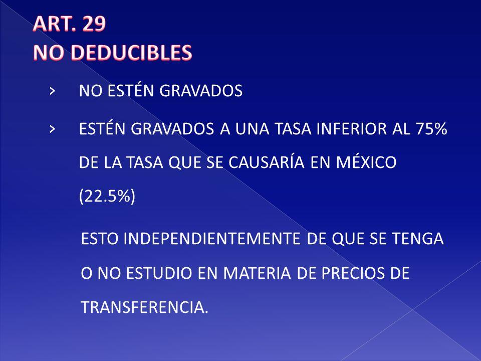 ART. 29 NO DEDUCIBLES. NO ESTÉN GRAVADOS. ESTÉN GRAVADOS A UNA TASA INFERIOR AL 75% DE LA TASA QUE SE CAUSARÍA EN MÉXICO (22.5%)