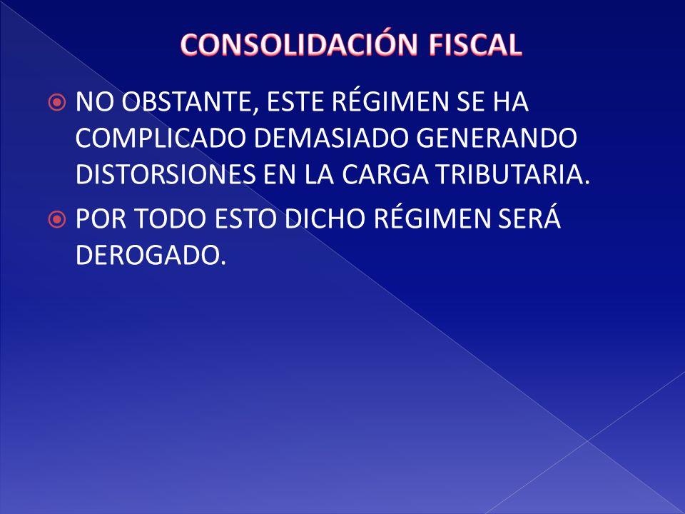 CONSOLIDACIÓN FISCAL NO OBSTANTE, ESTE RÉGIMEN SE HA COMPLICADO DEMASIADO GENERANDO DISTORSIONES EN LA CARGA TRIBUTARIA.