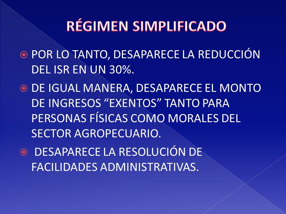 RÉGIMEN SIMPLIFICADO POR LO TANTO, DESAPARECE LA REDUCCIÓN DEL ISR EN UN 30%.