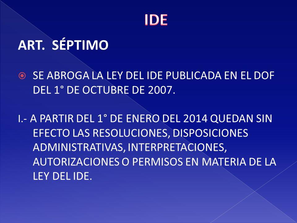 IDE ART. SÉPTIMO. SE ABROGA LA LEY DEL IDE PUBLICADA EN EL DOF DEL 1° DE OCTUBRE DE 2007.