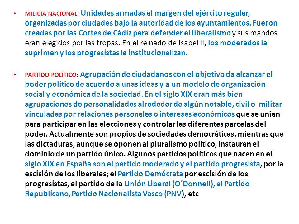 MILICIA NACIONAL: Unidades armadas al margen del ejército regular, organizadas por ciudades bajo la autoridad de los ayuntamientos. Fueron creadas por las Cortes de Cádiz para defender el liberalismo y sus mandos eran elegidos por las tropas. En el reinado de Isabel II, los moderados la suprimen y los progresistas la institucionalizan.