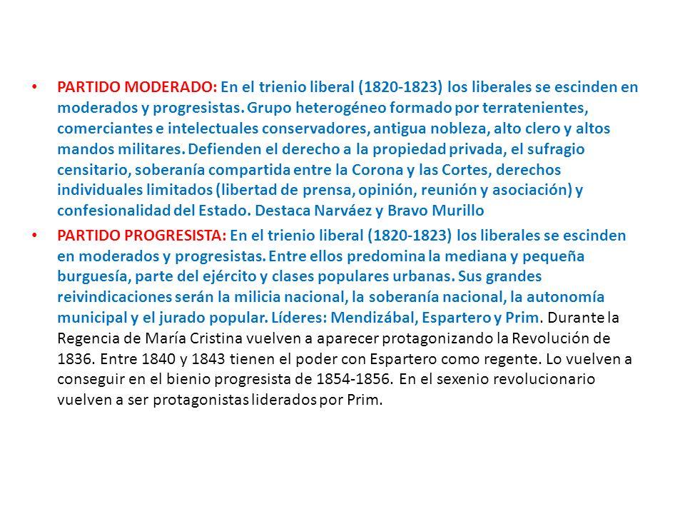 PARTIDO MODERADO: En el trienio liberal (1820-1823) los liberales se escinden en moderados y progresistas. Grupo heterogéneo formado por terratenientes, comerciantes e intelectuales conservadores, antigua nobleza, alto clero y altos mandos militares. Defienden el derecho a la propiedad privada, el sufragio censitario, soberanía compartida entre la Corona y las Cortes, derechos individuales limitados (libertad de prensa, opinión, reunión y asociación) y confesionalidad del Estado. Destaca Narváez y Bravo Murillo