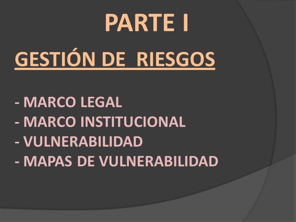 PARTE I Gestión de Riesgos - Marco Legal - Marco Institucional - vulnerabilidad - Mapas de vulnerabilidad.