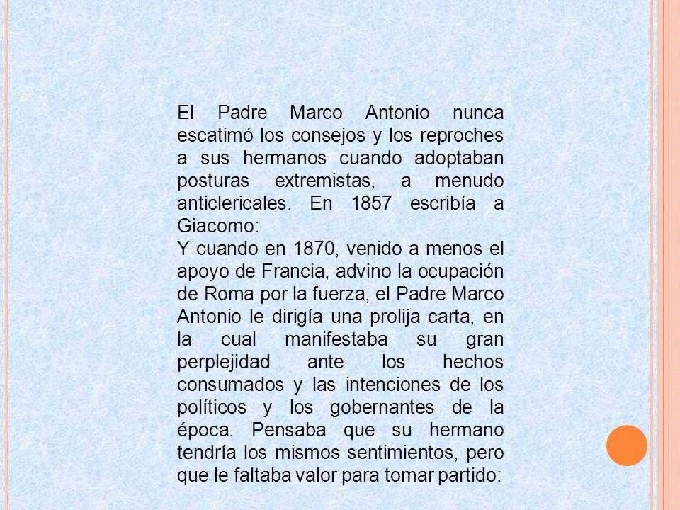 El Padre Marco Antonio nunca escatimó los consejos y los reproches a sus hermanos cuando adoptaban posturas extremistas, a menudo anticlericales. En 1857 escribía a Giacomo: