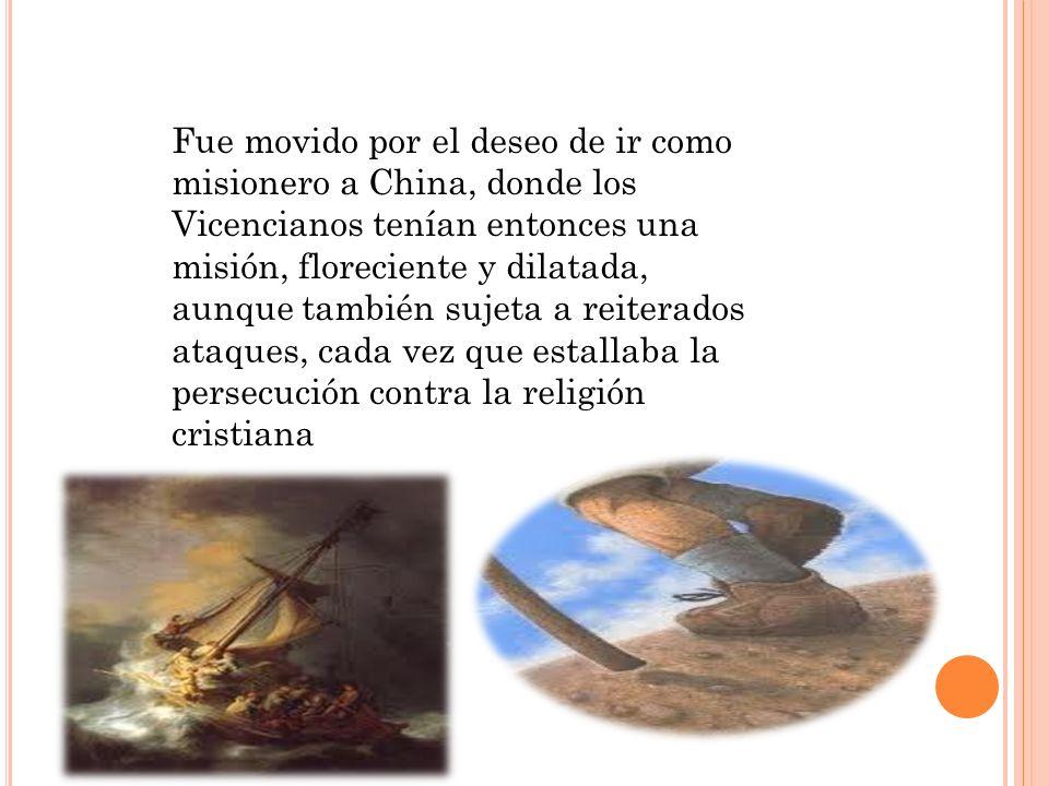 Fue movido por el deseo de ir como misionero a China, donde los Vicencianos tenían entonces una misión, floreciente y dilatada, aunque también sujeta a reiterados ataques, cada vez que estallaba la persecución contra la religión cristiana